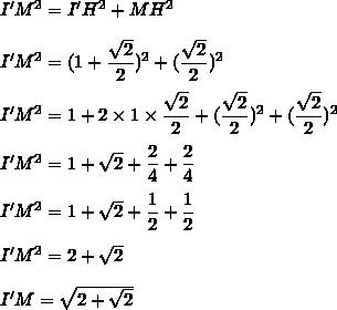 I'M^2=I'H^2+MH^2\\\\I'M^2=(1+\dfrac{\sqrt{2}}{2})^2+(\dfrac{\sqrt{2}}{2})^2\\\\I'M^2=1+2\times1\times\dfrac{\sqrt{2}}{2}+(\dfrac{\sqrt{2}}{2})^2+(\dfrac{\sqrt{2}}{2})^2\\\\I'M^2=1+\sqrt{2}+\dfrac{2}{4}+\dfrac{2}{4}\\\\I'M^2=1+\sqrt{2}+\dfrac{1}{2}+\dfrac{1}{2}\\\\I'M^2=2+\sqrt{2}\\\\I'M=\sqrt{2+\sqrt{2}}