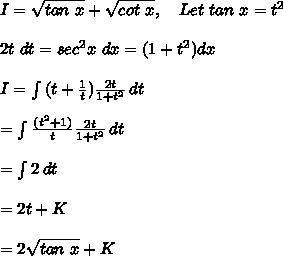 I=\sqrt{tan\ x}+\sqrt{cot\ x},\ \ \ Let\ tan\ x=t^2\\\\2t\ dt=sec^2x\ dx=(1+t^2)dx\\\\ I= \int\limits^{}_{} {(t+\frac{1}{t})\frac{2t}{1+t^2}} \, dt \\\\= \int\limits^{}_{} {\frac{(t^2+1)}{t}\frac{2t}{1+t^2}} \, dt\\\\= \int\limits^{}_{} {2} \, dt \\\\=2t+K\\\\=2\sqrt{tan\ x}+K\\