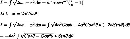 I= \int\limits^{}_{} {\sqrt{2 a x - x^2}} \, dx =a^n*sin^{-1}(\frac{x}{a}-1)\\\\Let,\ \ x=2aCos \theta\\\\I=\int\limits^{}_{} {\sqrt{2 a x - x^2}} \, dx = \int\limits^{}_{} {\sqrt{4 a^2 Cos \theta - 4a^2Cos^2\theta}} *(-2aSin\theta)\, d\theta\\\\=-4a^2\int\limits^{}_{} {\sqrt{Cos \theta -Cos^2\theta}} *Sin\theta\, d\theta