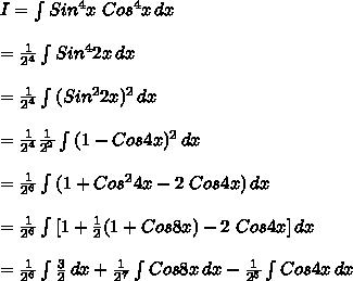 I= \int\limits^{}_{} {Sin^4x\ Cos^4x} \, dx\\\\=\frac{1}{2^4}\int\limits^{}_{} {Sin^42x} \, dx\\\\=\frac{1}{2^4}\int\limits^{}_{} {(Sin^22x)^2} \, dx\\\\=\frac{1}{2^4}\frac{1}{2^2}\int\limits^{}_{} {(1-Cos4x)^2} \, dx\\\\=\frac{1}{2^6}\int\limits^{}_{} {(1+Cos^24x-2\ Cos4x)} \, dx\\\\=\frac{1}{2^6}\int\limits^{}_{} {[1+\frac{1}{2}(1+Cos8x)-2\ Cos4x]} \, dx\\\\=\frac{1}{2^6} \int\limits^{}_{} {\frac{3}{2}} \, dx +\frac{1}{2^7} \int\limits^{}_{} {Cos8x} \, dx -\frac{1}{2^5} \int\limits^{}_{} {Cos4x} \, dx