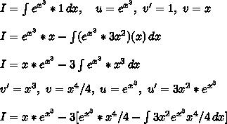 I= \int\limits^{}_{} {e^{x^3}*1} \, dx,\ \ \ u=e^{x^3},\ v'=1, \ v=x\\\\I=e^{x^3}*x- \int\limits^{}_{} ({e^{x^3}*3x^2})(x) \, dx\\\\I=x*e^{x^3}-3 \int\limits^{}_{} {e^{x^3}*x^3} \, dx\\ v'=x^3,\ v=x^4/4,\ u=e^{x^3},\ u'=3x^2*e^{x^3}\\\\ I=x*e^{x^3}-3 [ e^{x^3}*x^4/4 -  \int\limits^{}_{} {3x^2e^{x^3}x^4/4} \, dx ]\\