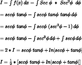 I= \int\limits^{}_{} {f(x)} \, dx = \int\limits^{}_{} {Sec\ \phi\ *\ Sec^2\phi} \,\ d\phi\\=sec\phi\ tan\phi- \int\limits^{}_{} {sec\phi\ tan\phi\ tan\phi} \, d\phi \\=sec\phi\ tan\phi-\int\limits^{}_{} {sec\phi\ (sec^2\phi-1)} \, d\phi \\=sec\phi\ tan\phi-\int\limits^{}_{} {sec^3\phi} \, d\phi+\int\limits^{}_{} {sec\phi} \, d\phi \\=2*I=sec\phi\ tan\phi+ln|sec\phi+tan\phi|\\I=\frac{1}{2}*[sec\phi\ tan\phi+ln|sec\phi+tan\phi|]