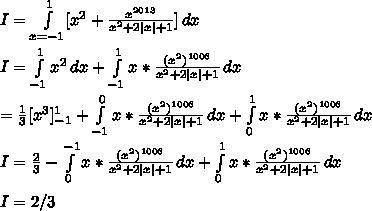 I= \int\limits^{1}_{x=-1} [{x^2+\frac{x^{2013}}{x^2+2|x| +1}}] \, dx \\I= \int\limits^{1}_{-1} {x^2} \, dx + \int\limits^{1}_{-1} {x*\frac{(x^2)^{1006}}{x^2+2|x| +1}}} \, dx \\=\frac{1}{3}[x^3]_{-1}^{1}+\int\limits^{0}_{-1} {x*\frac{(x^2)^{1006}}{x^2+2|x| +1}}} \, dx +\int\limits^{1}_{0} {x*\frac{(x^2)^{1006}}{x^2+2|x| +1}}} \, dx \\I=\frac{2}{3}-\int\limits^{-1}_{0} {x*\frac{(x^2)^{1006}}{x^2+2|x| +1}}} \, dx +\int\limits^{1}_{0} {x*\frac{(x^2)^{1006}}{x^2+2|x| +1}}} \, dx \\I=2/3