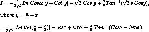 I=-\frac{1}{3\sqrt2}Ln|Cosec\ y+Cot\ y |-\sqrt2\ Cos\ y+\frac{2}{3}Tan^{-1}(\sqrt2*Cosy),\\where\ y=\frac{\pi}{4}+x\\\I=\frac{1}{3\sqrt2}\ Ln | tan(\frac{\pi}{8} + \frac{x}{2})| - cos x + sin x + \frac{2}{3}\ Tan^{-1}(Cos x - Sin x)