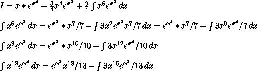 I=x*e^{x^3}-\frac{3}{4}x^4e^{x^3}+\frac{9}{4} \int\limits^{}_{} {x^6e^{x^3}} \, dx \\\\ \int\limits^{}_{} {x^6e^{x^3}} \, dx =e^{x^3}*x^7/7- \int\limits^{}_{} {3x^2e^{x^3}x^7/7} \, dx=e^{x^3}*x^7/7- \int\limits^{}_{} {3x^9e^{x^3}/7} \, dx\\\\\int\limits^{}_{} {x^9e^{x^3}} \, dx=e^{x^3}*x^{10}/10- \int\limits^{}_{} {3x^{12}e^{x^3}/10} \, dx\\\\\int\limits^{}_{} {x^{12}e^{x^3}} \, dx=e^{x^3}x^{13}/13- \int\limits^{}_{} {3x^{15}e^{x^3}/13} \, dx \\