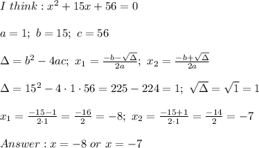 I\ think:x^2+15x+56=0\\\\a=1;\ b=15;\ c=56\\\\\Delta=b^2-4ac;\ x_1=\frac{-b-\sqrt\Delta}{2a};\ x_2=\frac{-b+\sqrt\Delta}{2a}\\\\\Delta=15^2-4\cdot1\cdot56=225-224=1;\ \sqrt\Delta=\sqrt1=1\\\\x_1=\frac{-15-1}{2\cdot1}=\frac{-16}{2}=-8;\ x_2=\frac{-15+1}{2\cdot1}=\frac{-14}{2}=-7\\\\Answer:x=-8\ or\ x=-7