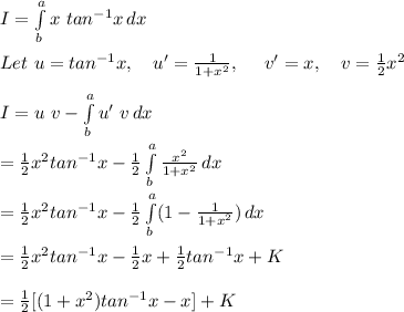 I =  \int\limits^a_b {x\ tan^{-1}x} \, dx \\\\Let\ u=tan^{-1}x,\ \ \ u'=\frac{1}{1+x^2},\ \ \ \ v'=x,\ \ \ v=\frac{1}{2}x^2\\\\I=u\ v- \int\limits^a_b {u'\ v} \, dx \\\\=\frac{1}{2}x^2tan^{-1}x- \frac{1}{2}\int\limits^a_b {\frac{x^2}{1+x^2}} \, dx \\\\=\frac{1}{2}x^2tan^{-1}x- \frac{1}{2}\int\limits^a_b (1-{\frac{1}{1+x^2}}) \, dx \\\\=\frac{1}{2}x^2tan^{-1}x- \frac{1}{2}x+\frac{1}{2}tan^{-1}x+K\\\\=\frac{1}{2}[(1+x^2)tan^{-1}x-x]+K