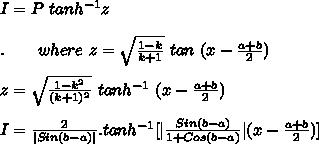 I = P\ tanh^{-1}z\\ \\.\ \\ \ \ \ where\ z = \sqrt{\frac{1-k}{k+1}}\ tan\ (x-\frac{a+b}{2})\\ \\z=\sqrt{\frac{1-k^2}{(k+1)^2}}\ tanh^{-1}\ (x-\frac{a+b}{2})\\ \\I=\frac{2}{|Sin(b-a)|} . tanh^{-1} [|\frac{Sin(b-a)}{1+Cos(b-a)}| (x-\frac{a+b}{2}) ]\\