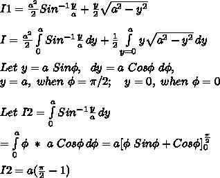 I1=\frac{a^2}{2}Sin^{-1}\frac{y}{a}+\frac{y}{2}\sqrt{a^2-y^2}\\\\I=\frac{a^2}{2} \int\limits^a_0 {Sin^{-1}\frac{y}{a}} \, dy +\frac{1}{2} \int\limits^a_{y=0} {y\sqrt{a^2-y^2}} \, dy \\\\Let\ y=a\ Sin\phi,\ \ dy=a\ Cos\phi\ d\phi,\\y=a,\ when\ \phi=\pi/2;\ \ \ y=0,\ when\ \phi=0\\\\Let\ I2=\int\limits^a_0 {Sin^{-1}\frac{y}{a}} \, dy \\\\= \int\limits^a_0 {\phi\ *\ a\ Cos\phi} \, d\phi =a[\phi\ Sin\phi+Cos\phi]_{0}^{\frac{\pi}{2}}\\\\I2=a(\frac{\pi}{2}-1)