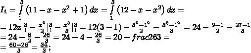 I_4= \int\limits_1^3 {\left(11-x-x^2+1\right)} \, dx = \int\limits_1^3 {\left(12-x-x^2\right)} \, dx=\ =12x|_1^3-\frac{x^2}{2}|_1^3-\frac{x^3}{3}|_1^3=12(3-1)-\frac{3^2-1^2}{2}-\frac{3^3-1^2}{3}=24-\frac{9-1}{2}-\frac{27-1}{3}\ =24-\frac{8}{2}-\frac{26}{3}=24-4-\frac{26}{3}=20-frac{26}{3}=\=\frac{60-26}{3}=\frac{34}{3};\