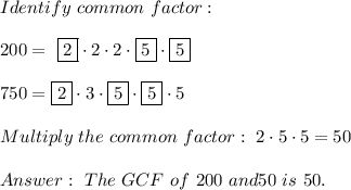 Identify \ common \ factor : \\\\ 200= \ \boxed{2} \cdot 2 \cdot 2\cdot\boxed{5 }\cdot \boxed{5} \\\\750= \boxed{2} \cdot 3 \cdot\boxed{5}\cdot \boxed{5} \cdot5 \\\\Multiply \ the \ common \ factor : \ 2 \cdot 5\cdot 5 =50 \\ \\ Answer: \ The \ GCF \ of \ 200\ and \750 \ is \ 50.