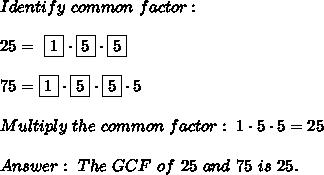 Identify \ common \ factor : \\\\ 25= \ \boxed{1} \cdot \boxed{5} \cdot \boxed{5}\\\\75=\boxed{1} \cdot \boxed{5} \cdot \boxed{5}\cdot 5\\\\Multiply \ the \ common \ factor : \ 1\cdot 5 \cdot 5 =25\\ \\ Answer: \ The \ GCF \ of \ 25\ and \ 75 \ is \ 25 .