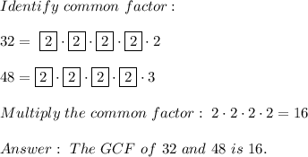 Identify \ common \ factor : \\\\ 32= \ \boxed{2} \cdot \boxed{2} \cdot \boxed{2} \cdot \boxed{2} \cdot 2 \\\\48= \boxed{2} \cdot \boxed{2} \cdot \boxed{2} \cdot \boxed{2} \cdot 3\\\\Multiply \ the \ common \ factor : \ 2 \cdot 2\cdot 2\cdot 2 =16 \\ \\ Answer: \ The \ GCF \ of \ 32 \ and \ 48 \ is \ 16 .