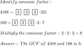 Identify \ common \ factor : \\\\ 4168= \ \boxed{2} \cdot \boxed{2} \cdot \boxed{2}\cdot 521\\\\168= \boxed{2} \cdot \boxed{2} \cdot \boxed{2} \cdot 3 \cdot 7\\\\Multiply \ the \ common \ factor : \ 2 \cdot 2 \cdot 2 = 8\\ \\ Answer: \ The \ GCF \ of \ 4168 \ and \ 168 \ is \ 8 .