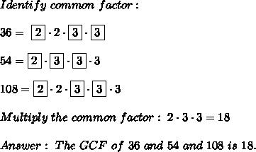 Identify \ common \ factor : \\\\36  = \ \boxed{2} \cdot2 \cdot\boxed{3}  \cdot  \boxed{3}\\\\54= \boxed{2}\cdot \boxed{3}\cdot\boxed{3}  \cdot 3\\\\108= \boxed{2}\cdot 2 \cdot \boxed{3} \cdot  \boxed{3} \cdot 3\\\\Multiply \ the \ common \ factor : \ 2 \cdot 3 \cdot 3=18 \\ \\ Answer: \ The \ GCF \ of \ 36 \ and \ 54 \ and \ 108 \ is \ 18 .