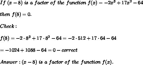 If\ (x-8)\ is\ a\ factor\ of\ the\ function\ f(x)=-2x^3+17x^2-64\\\\then\ f(8)=0.\\\\Check:\\\\f(8)=-2\cdot8^3+17\cdot8^2-64=-2\cdot512+17\cdot64-64\\\\=-1024+1088-64=0-correct\\\\Answer:(x-8)\ is\ a\ factor\ of\ the\ function\ f(x).