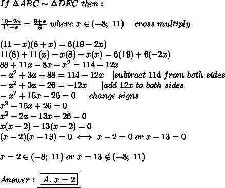 If\ \Delta ABC\sim\Delta DEC\ then:\\\\\frac{19-2x}{11-x}=\frac{8+x}{6}\ where\ x\in(-8;\ 11)\ \ \ |cross\ multiply\\\\(11-x)(8+x)=6(19-2x)\\11(8)+11(x)-x(8)-x(x)=6(19)+6(-2x)\\88+11x-8x-x^2=114-12x\\-x^2+3x+88=114-12x\ \ \ |subtract\ 114\ from\ both\ sides\\-x^2+3x-26=-12x\ \ \ \ \ |add\ 12x\ to\ both\ sides\\-x^2+15x-26=0\ \ \ \ |change\ signs\\x^2-15x+26=0\\x^2-2x-13x+26=0\\x(x-2)-13(x-2)=0\\(x-2)(x-13)=0\iff x-2=0\ or\ x-13=0\\\\x=2\in(-8;\ 11)\ or\ x=13\notin(-8;\ 11)\\\\Answer:\boxed{\boxed{A.\ x=2}}