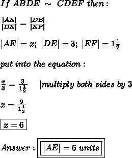 If\ ABDE\ \sim\ CDE F\ then:\\\\\frac{ AE }{ DE }=\frac{ DE }{ EF }\\\\ AE =x;\  DE =3;\  EF =1\frac{1}{2}\\\\put\ into\ the\ equation:\\\\\frac{x}{3}=\frac{3}{1\frac{1}{2}}\ \ \ \  multiply\ both\ sides\ by\ 3\\\\x=\frac{9}{1\frac{1}{2}}\\\\\boxed{x=6}\\\\Answer:\boxed{\boxed{ AE =6\ units}}