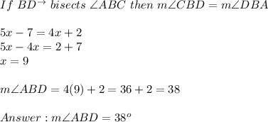 If\ BD^{\to}\ bisects\ \angle ABC\ then\ m\angle CBD=m\angle DBA\\\\5x-7=4x+2\\5x-4x=2+7\\x=9\\\\m\angle ABD=4(9)+2=36+2=38\\\\Answer:m\angle ABD=38^o