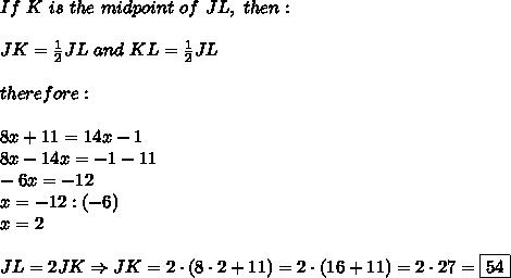 If\ K\ is\ the\ midpoint\ of\ JL,\ then:\\\\JK=\frac{1}{2}JL\ and\ KL=\frac{1}{2}JL\\\\therefore:\\\\8x+11=14x-1\\8x-14x=-1-11\\-6x=-12\\x=-12:(-6)\\x=2\\\\JL=2JK\Rightarrow JK=2\cdot(8\cdot2+11)=2\cdot(16+11)=2\cdot27=\boxed{54}