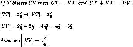 If\ T\ bisects\ \overline{UV}\ then\ |UT|=|VT|\ and\ |UT|+|VT|=|UV|.\\\\|UT|=2\frac{7}{8}\to|VT|=2\frac{7}{8}\\\\|UV|=2\frac{7}{8}+2\frac{7}{8}=4\frac{14}{8}=4\frac{7}{4}=5\frac{3}{4}\\\\Answer:\boxed{|UV|=5\frac{3}{4}}