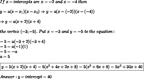 If\ x-intercepts\ are\ x=-2\ and\ x=-4\ then\\\\y=a(x-x_1)(x-x_2)\Rightarrow y=a(x-(-2))(x-(-4))\\\\\Rightarrow y=a(x+2)(x+4)\\\\the\ vertex\ (-3;-5).\ Put\ x=-3\ and\ y=-5\ to\ the\ equation:\\\\-5=a(-3+2)(-3+4)\\-5=a(-1)(1)\\-5=-a\\a=5\\\\\boxed{y=5(x+2)(x+4)=5(x^2+4x+2x+8)=5(x^2+6x+8)=5x^2+30x+40}\\\\Answer:y-intercept=40