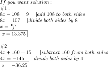 If\ you\ want\ solution:\\#1:\8x-108=9\ \ \ \ |add\ 108\ to\ both\ sides\8x=107\ \ \ \ |divide\ both\ sides\ by\ 8\x=\frac{107}{8}\\boxed{x=13.375}\\\#2\4x+160=15\ \ \ \ \ |subtract\ 160\ from\ both\ sides\4x=-145\ \ \ \ \ |divide\ both\ sides\ by\ 4\\boxed{x=-36.25}