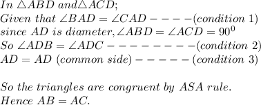 In\ \triangle ABD\ and \triangle ACD;\\Given\ that\ \angle BAD=\angle CAD----(condition\ 1)\\since\ AD\ is\ diameter, \angle ABD=\angle ACD = 90^0\\So\ \angle ADB=\angle ADC--------(condition\ 2)\\AD=AD\ (common\ side)-----(condition\ 3)\\ \\So\ the\ triangles\ are\ congruent\ by\ ASA\ rule.\\Hence\ AB=AC.