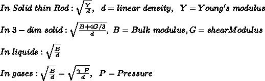 In\ Solid\ thin\ Rod: \sqrt{\frac{Y}{d}},\ \ d=linear\ density,\ \ Y=Young's\ modulus\\\\ In\ 3-dim\ solid: \sqrt{\frac{B+4G/3}{d}},\ B=Bulk\ modulus, G=shearModulus\\\\In\ liquids:\sqrt{\frac{B}{d}}\\\\In\ gases:\sqrt{\frac{B}{d}}=\sqrt{\frac{\gamma\ P}{d}},\ \ P=Pressure\\