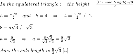 In\ the\ equilateral\ triangle:\ \ \ the\ height= \frac{( the\ side\ length)\cdot  \sqrt{3} }{2} \\\\h=  \frac{a \sqrt{3} }{2} \ \ \ and\ \ \ h=4\ \ \ \Rightarrow\ \ \ 4=  \frac{a \sqrt{3} }{2} \ /\cdot2\\\\8=a \sqrt{3} \ /: \sqrt{3} \\\\a= \frac{8}{ \sqrt{3} } \ \ \ \Rightarrow\ \ \  a= \frac{8\cdot \sqrt{3} }{ \sqrt{3}\cdot \sqrt{3}  } = \frac{8}{3}  \sqrt{3} \\\\Ans.\ the\ side\ length\ is\  \frac{8}{3}  \sqrt{3}\ [u]