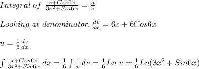 Integral\ of\ \frac{x+Cos 6x}{3x^2+Sin 6x}=\frac{u}{v}\\ \\Looking\ at\ denominator, \frac{dv}{dx}=6x+6 Cos6x\\ \\u= \frac{1}{6} \frac{dv}{dx}\\ \\ \int\limits^{}_{} {\frac{x+Cos 6x}{3x^2+Sin 6x}} \, dx =\frac{1}{6} \int\limits^{}_{} {\frac{1}{v}} \, dv =\frac{1}{6}Ln\ v=\frac{1}{6}Ln(3x^2+Sin6x)\\