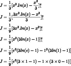 J=\dfrac{1}{3}[x^3.ln(x)-\dfrac{x^3}{3}]\limits_1^e\\\\J=\dfrac{1}{3}[\dfrac{3x^3.ln(x)-x^3}{3}]\limits_1^e\\\\J=\dfrac{1}{9}[3x^3.ln(x)-x^3]\limits_1^e\\\\J=\dfrac{1}{9}[x^3(3ln(x)-1)]\limits_1^e\\\\J=\dfrac{1}{9}[e^3(3ln(e)-1)-1^3(3ln(1)-1)]\\\\J=\dfrac{1}{9}[e^3(3\times1-1)-1\times(3\times0-1)]\\\\