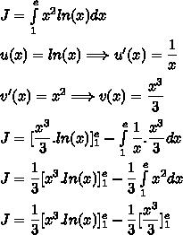 J=\int\limits_1^ex^2ln(x)dx\\\\u(x)=ln(x)\Longrightarrow u'(x)=\dfrac{1}{x}\\\\v'(x)=x^2\Longrightarrow v(x)=\dfrac{x^3}{3}\\\\J=[\dfrac{x^3}{3}.ln(x)]\limits_1^e-\int\limits_1^e\dfrac{1}{x}.\dfrac{x^3}{3}dx\\\\J=\dfrac{1}{3}[x^3.ln(x)]\limits_1^e-\dfrac{1}{3}\int\limits_1^ex^2dx\\\\J=\dfrac{1}{3}[x^3.ln(x)]\limits_1^e-\dfrac{1}{3}[\dfrac{x^3}{3}]\limits_1^e\\\\