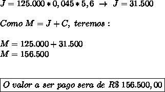 J=125.000*0,045*5,6~\to~J=31.500\\\\Como~M=J+C,~teremos:\\\\M=125.000+31.500\\M=156.500\\\\\\\boxed{O~valor~a~ser~pago~sera~de~R\$~156.500,00}