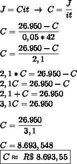 J=Cit~\to~C= \dfrac{J}{it}\\\\C= \dfrac{26.950-C}{0,05*42}\\\\C= \dfrac{26.950-C}{2,1}\\\\2,1*C=26.950-C\\2,1C=26.950-C\\2,1+C=26.950\\3,1C=26.950\\\\C= \dfrac{26.950}{3,1}\\\\C=8.693,548\\\boxed{C\approx~R\$~8.693,55}