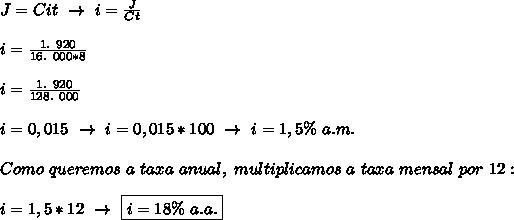 J=Cit~\to~i= \frac{J}{Ct}\\\\i= \frac{1.~920}{16.~000*8}\\\\i= \frac{1.~920}{128.~000}\\\\i=0,015~\to~i=0,015*100~\to~i=1,5\%~a.m.\\\\Como~queremos~a~taxa~anual,~multiplicamos~a~taxa~mensal~por~12:\\\\i=1,5*12~\to~\boxed{i=18\%~a.a.}
