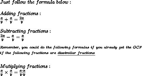 Just\ follow\ the\ formula\ below: \\ \\ Adding\ fractions: \\ \frac{x}{y}+\frac{x}{y}= \frac{2x}{y} \\ \\ Subtracting\ fractions: \\  \frac{2x}{y}-\frac{x}{y}= \frac{x}{y} \\ \\ ^{Remember,\ you\ could\ do\ the\ following\ formulas\ if\ you\ already\ get\ the\ GCF} \\ ^{if\ the\ following\ fractions\ are\ \underline{dissimilar\ fractions}} \\ \\ Mutiplying\ fractions: \\  \frac{x}{y}\times\frac{x}{y}= \frac{x\cdot x}{y\cdot y}