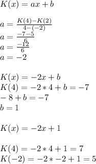 K(x)=ax+b \\ \\a=\frac{K(4)-K(2)}{4-(-2)} \\a=\frac{-7-5}{6} \\a=\frac{-12}{6} \\a = -2 \\ \\K(x) = -2x+b \\K(4) = -2 * 4 + b = -7 \\-8+b=-7 \\b = 1 \\ \\K(x) = -2x+1 \\ \\K(4) = -2*4+1 = 7 \\K(-2) = -2 *-2 +1 = 5