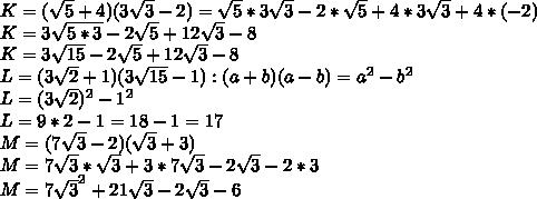 K = ( \sqrt{5} + 4)(3 \sqrt{3} -2) = \sqrt{5} * 3 \sqrt{3} - 2*\sqrt{5} + 4 * 3 \sqrt{3} + 4 * (-2)\\K = 3 \sqrt{5*3} - 2\sqrt{5} + 12\sqrt{3} - 8\\K = 3 \sqrt{15} - 2\sqrt{5} + 12\sqrt{3} - 8\\L = (3 \sqrt{2}  + 1)(3 \sqrt{15}  - 1) : (a+b)(a-b) = a^{2} -b^{2} \\L = (3 \sqrt{2})^{2}  - 1^{2} \\L = 9*2 - 1 =  18 - 1 = 17\\M = (7 \sqrt{3} -2)( \sqrt{3} + 3) \\ M =  7 \sqrt{3} * \sqrt{3} + 3*7\sqrt{3} - 2\sqrt{3} -2*3\\ M = 7 \sqrt{3}^{2} + 21\sqrt{3} - 2\sqrt{3} - 6\\ % = 7*3 + 19\sqrt{3} - 6