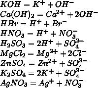 KOH=K^++OH^-\\Ca(OH)_2=Ca^{2+}+2OH^-\\ HBr=H^++Br^-\\ HNO_3=H^++NO_3^-\\ H_2SO_3=2H^++SO_4^{2-}\\ MgCl_2=Mg^{2+}+2Cl^-\\ ZnSO_4=Zn^{2+}+SO_4^{2-}\\ K_2SO_4=2K^++SO_4^{2-}\\ AgNO_3=Ag^++NO_3^-