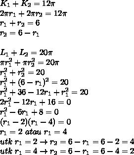 K_1+K_2=12 \pi \\2 \pi r_1+2 \pi r_2=12 \pi \\r_1+r_2=6\\r_2=6-r_1\\\\L_1+L_2=20 \pi \\ \pi r^2_1+ \pi r^2_2=20 \pi \\r^2_1+r^2_2=20\\r^2_1+(6-r_1)^2=20\\r^2_1+36-12r_1+r^2_1=20\\2r^2_1-12r_1+16=0\\r^2_1-6r_1+8=0\\(r_1-2)(r_1-4)=0\\r_1=2\ atau\ r_1=4\\utk\ r_1=2 \rightarrow r_2=6-r_1=6-2=4\\utk\ r_1=4 \rightarrow r_2=6-r_1=6-4=2\\