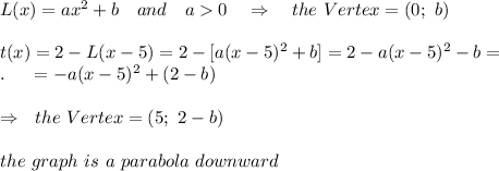L(x)=ax^2+b\ \ \ and\ \ \ a>0\ \ \ \Rightarrow\ \ \ the\ Vertex=(0;\ b)\\\\t(x)=2-L(x-5)=2-[a(x-5)^2+b]=2-a(x-5)^2-b=\\.\ \ \ \ =-a(x-5)^2+(2-b)\\\\\ \ \ \Rightarrow\ \ the\ Vertex=(5;\ 2-b) \\\\the\ graph\  is\  a \ parabola\ downward