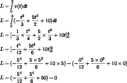 L=\int\limits_0^5v(t)dt\\\\L=\int\limits_0^5(-\dfrac{t^3}{3}+\dfrac{5t^2}{2}+10)dt\\\\L=[-\dfrac{1}{3}\times\dfrac{t^4}{4}+\dfrac{5}{2}\times\dfrac{t^3}{3}+10t]_0^5\\\\L=[-\dfrac{t^4}{12}+\dfrac{5t^3}{6}+10t]_0^5\\\\L=(-\dfrac{5^4}{12}+\dfrac{5\times5^3}{6}+10\times5)-(-\dfrac{0^4}{12}+\dfrac{5\times0^3}{6}+10\times0)\\\\L=(-\dfrac{5^4}{12}+\dfrac{5^4}{6}+50)-0