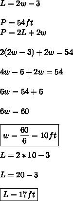 L=2w-3 \\\\ P=54ft \\ P=2L+2w \\\\ 2(2w-3)+2w=54 \\\\ 4w-6+2w=54 \\\\ 6w=54+6 \\\\ 6w=60 \\\\ \boxed{w=\frac{60}{6}=10ft} \\\\ L=2*10-3 \\\\ L=20-3 \\\\ \boxed{L=17ft}