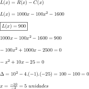 L (x) = R (x) - C (x)\\\\L(x)=1000x-100x^2-1600\\\\\boxed{L(x)=900}\\\\1000x-100x^2-1600=900\\\\-100x^2+1000x-2500=0\\\\-x^2+10x-25=0\\\\\Delta=10^2-4.(-1).(-25)=100-100=0\\\\x=\frac{-10}{-2}=5 \ unidades