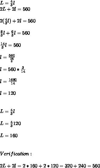 L = \frac{4}{3}l \\2L+2l=560 \\ \\2(\frac{4}{3}l)+2l=560 \\ \\\frac{8}{3}l+\frac{6}{3}l=560 \\ \\\frac{14}{3}l=560 \\ \\l=\frac{560}{\frac{14}{3}} \\ \\l=560*\frac{3}{14} \\ \\l=\frac{1680}{14} \\ \\l=120 \\ \\ \\L = \frac{4}{3}l \\ \\L = \frac{4}{3}120 \\ \\L=160 \\ \\ \\Verification: \\ \\2L+2l = 2*160 + 2 * 120 = 320 + 240 = 560