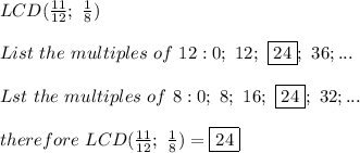 LCD(\frac{11}{12};\ \frac{1}{8})\\\\List\  the\ multiples\ of\ 12:0;\ 12;\ \boxed{24};\ 36;...\\\\Lst\ the\ multiples\ of\ 8:0;\ 8;\ 16;\ \boxed{24};\ 32;...\\\\therefore\ LCD(\frac{11}{12};\ \frac{1}{8})=\boxed{24}