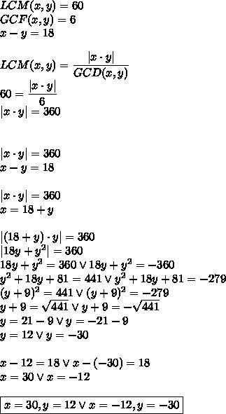 LCM(x,y)=60\GCF(x,y)=6\x-y=18\\LCM(x,y)=\dfrac{|x\cdot y|}{GCD(x,y)}\60=\dfrac{|x\cdot y|}{6}\|x\cdot y|=360\\\|x\cdot y|=360\x-y=18\\|x\cdot y|=360\x=18+y\\|(18+y)\cdot y|=360\|18y+y^2|=360\18y+y^2=360 \vee 18y+y^2=-360\y^2+18y+81=441 \vee y^2+18y+81=-279\(y+9)^2=441 \vee (y+9)^2=-279\y+9=\sqrt{441} \vee y+9=-\sqrt{441}\y=21-9 \vee y=-21-9\y=12 \vee y=-30\\x-12=18 \vee x-(-30)=18\x=30 \vee x=-12\\\boxed{x=30, y=12 \vee x=-12, y=-30}