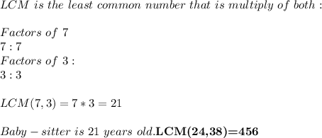 LCM\ is\ the\ least\ common\ number\ that\ is\ multiply\ of\ both:\\\\ Factors\ of\ 7\\ 7:7\\ Factors\ of\ 3:\\ 3:3\\\\ LCM(7,3)=7*3=21\\\\Baby-sitter\ is\ 21\ years\ old. \textbf{LCM(24,38)=456}