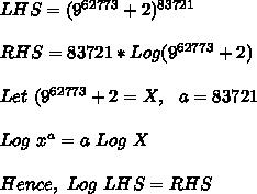 LHS=(9^{62773} + 2)^{83721}\\\\RHS=83721*Log(9^{62773}+2)\\\\Let\ (9^{62773}+2=X,\ \ a=83721\\\\Log\ x^a=a\ Log\ X\\\\Hence,\ Log\ LHS=RHS\\
